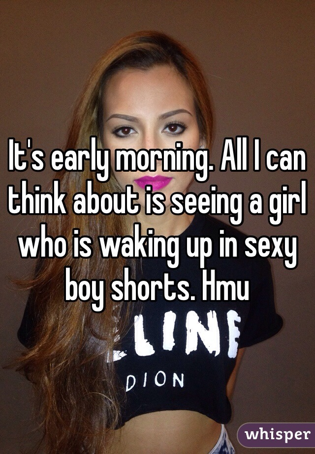 It's early morning. All I can think about is seeing a girl who is waking up in sexy boy shorts. Hmu