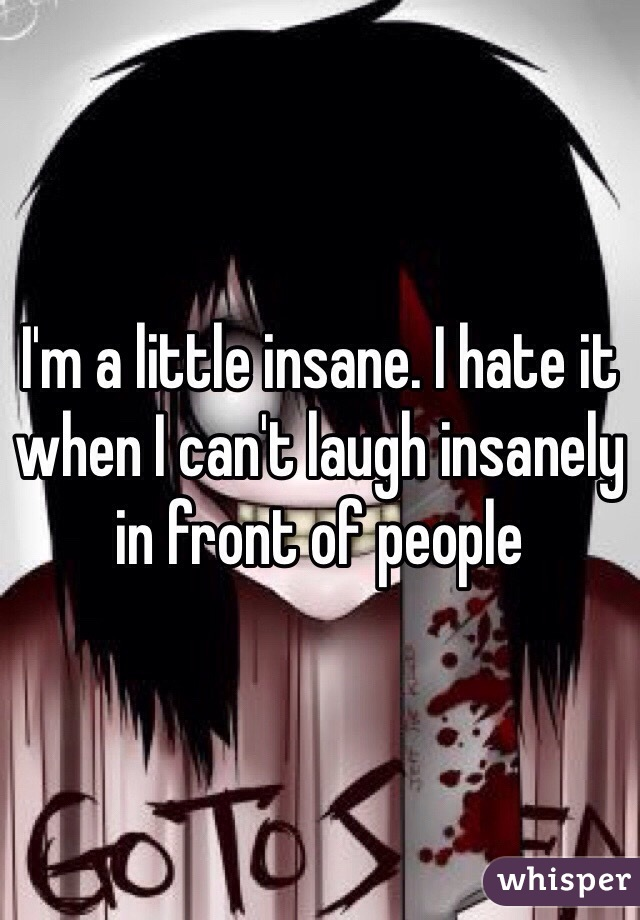 I'm a little insane. I hate it when I can't laugh insanely in front of people