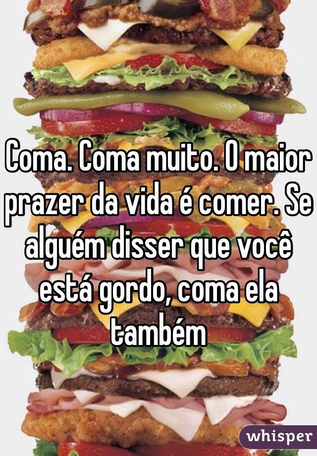 Coma. Coma muito. O maior prazer da vida é comer. Se alguém disser que você está gordo, coma ela também
