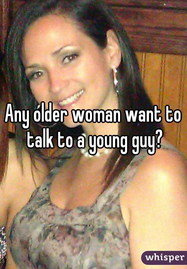 Any older woman want to talk to a young guy?