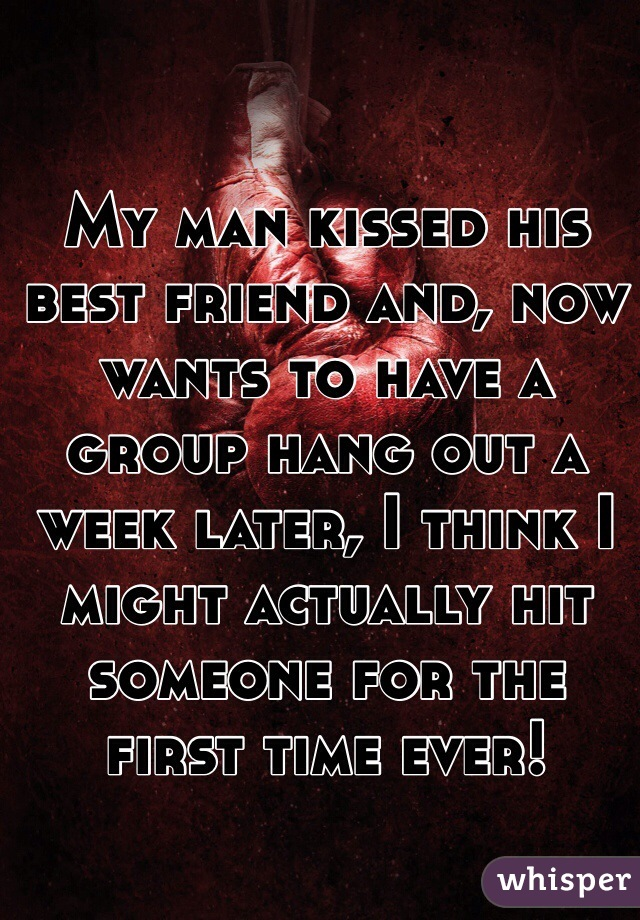 My man kissed his best friend and, now wants to have a group hang out a week later, I think I might actually hit someone for the first time ever!
