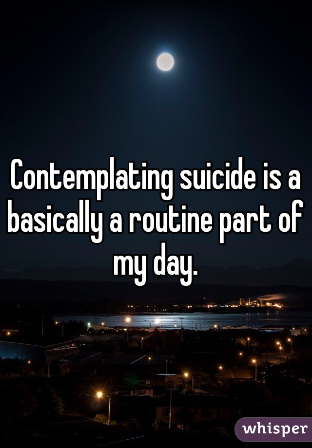 Contemplating suicide is a basically a routine part of my day.
