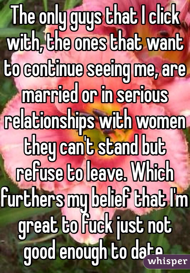 The only guys that I click with, the ones that want to continue seeing me, are married or in serious relationships with women they can't stand but refuse to leave. Which furthers my belief that I'm great to fuck just not good enough to date.