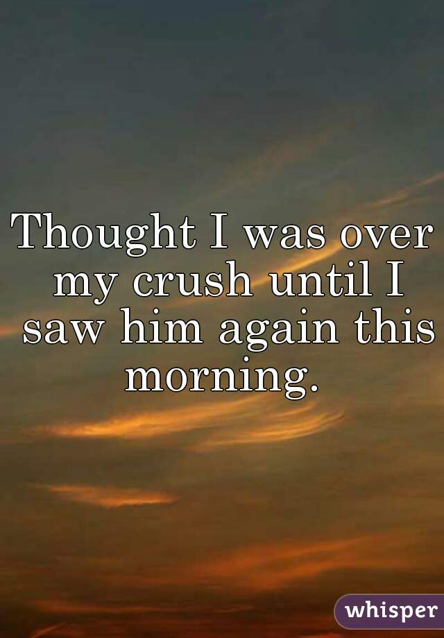 Thought I was over my crush until I saw him again this morning.