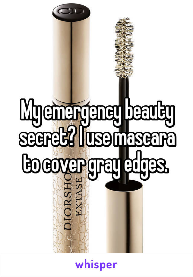 My emergency beauty secret? I use mascara to cover gray edges.