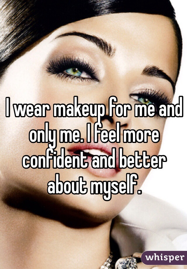 I wear makeup for me and only me. I feel more confident and better about myself.