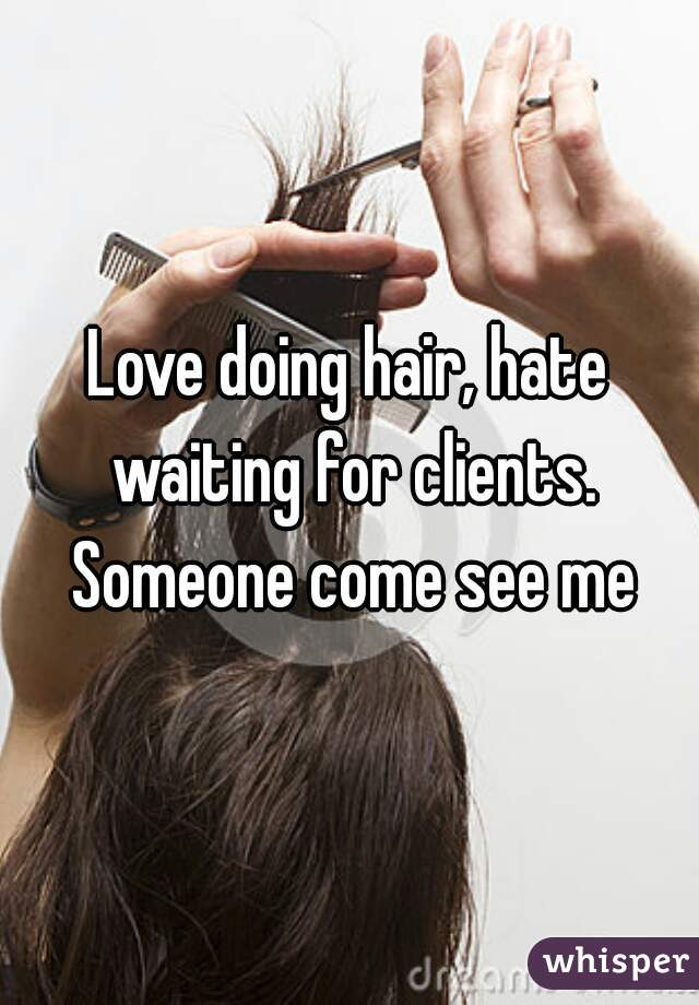 Love doing hair, hate waiting for clients. Someone come see me