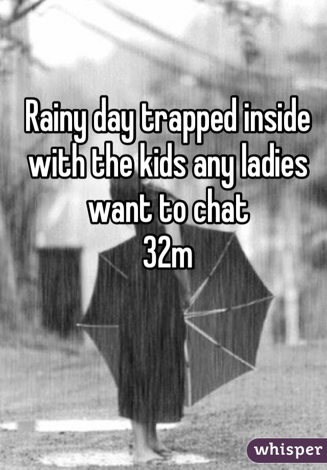 Rainy day trapped inside with the kids any ladies want to chat  32m