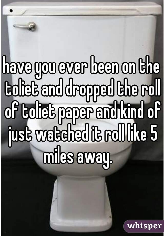 have you ever been on the toliet and dropped the roll of toliet paper and kind of just watched it roll like 5 miles away.