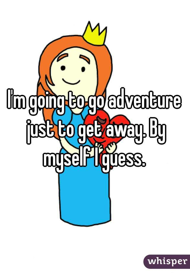 I'm going to go adventure just to get away. By myself I guess.