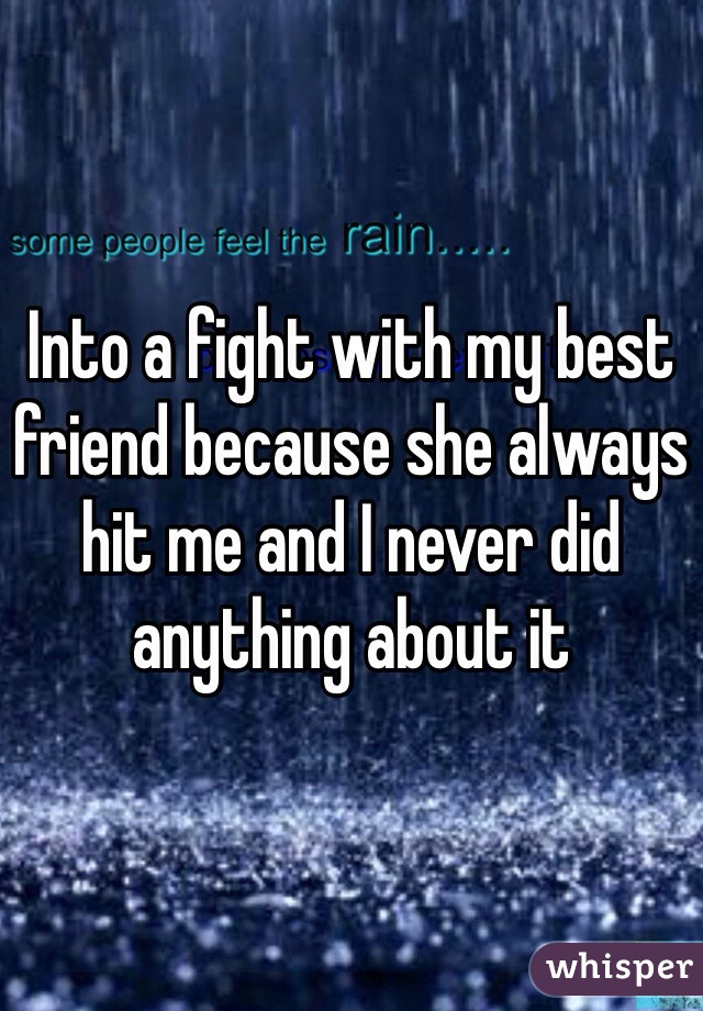Into a fight with my best friend because she always hit me and I never did anything about it