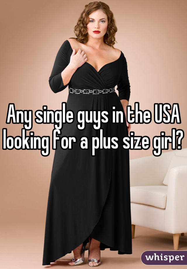 Any single guys in the USA looking for a plus size girl?