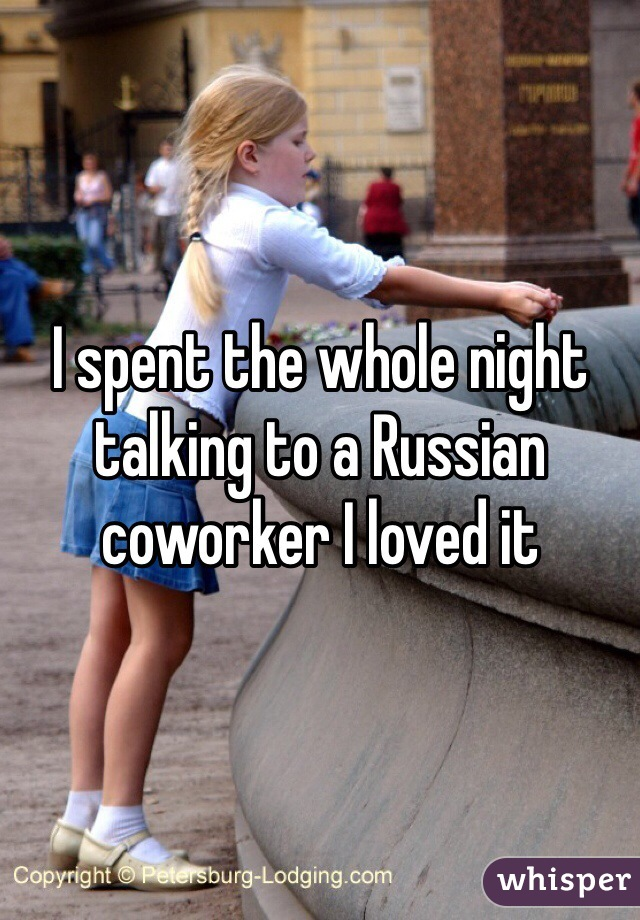 I spent the whole night talking to a Russian coworker I loved it