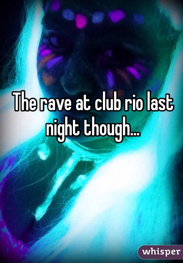 The rave at club rio last night though...
