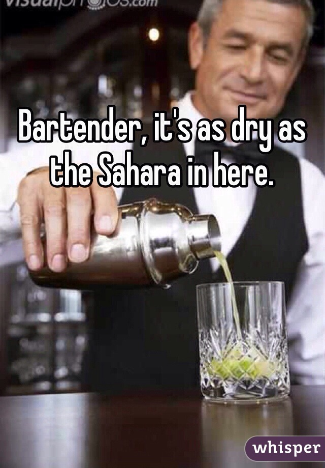 Bartender, it's as dry as the Sahara in here.