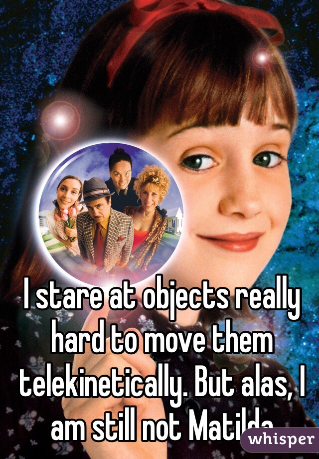 I stare at objects really hard to move them telekinetically. But alas, I am still not Matilda