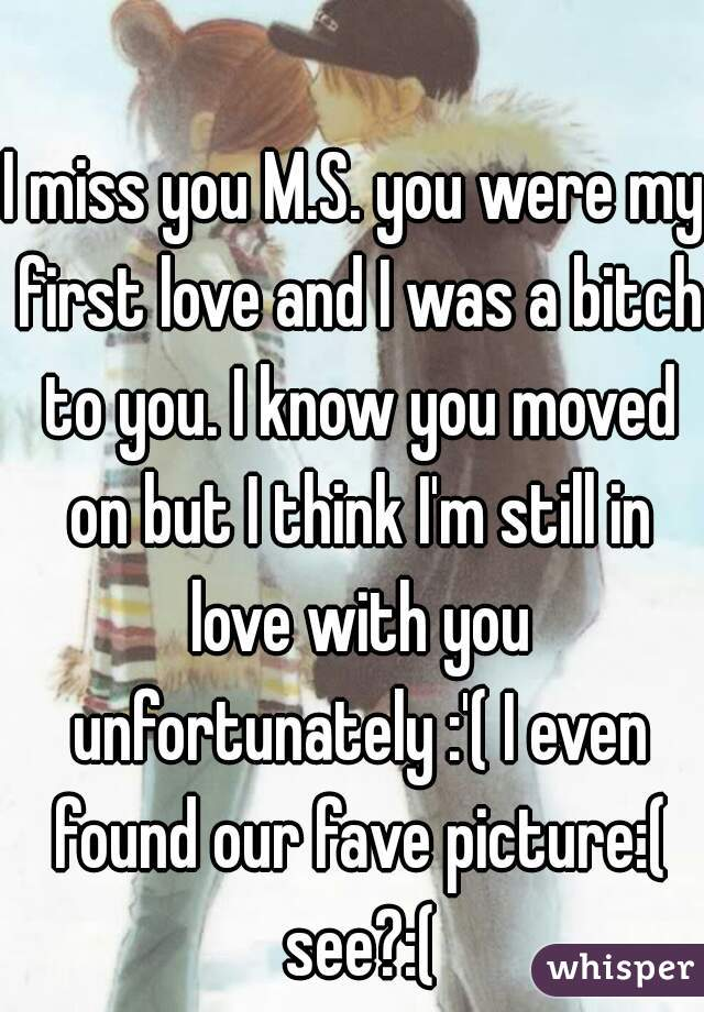 I miss you M.S. you were my first love and I was a bitch to you. I know you moved on but I think I'm still in love with you unfortunately :'( I even found our fave picture:( see?:(