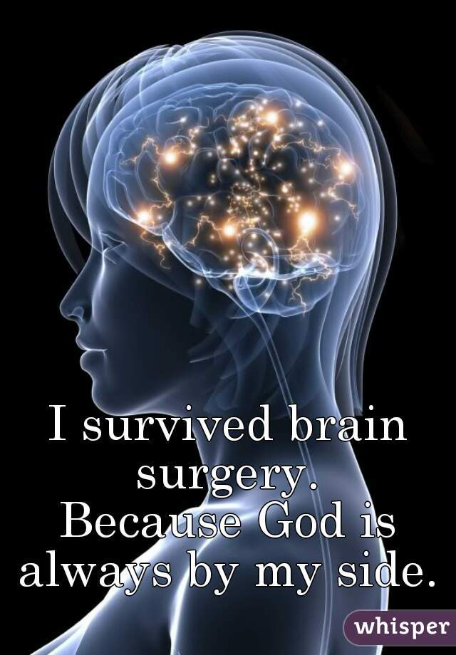 I survived brain surgery.   Because God is always by my side.
