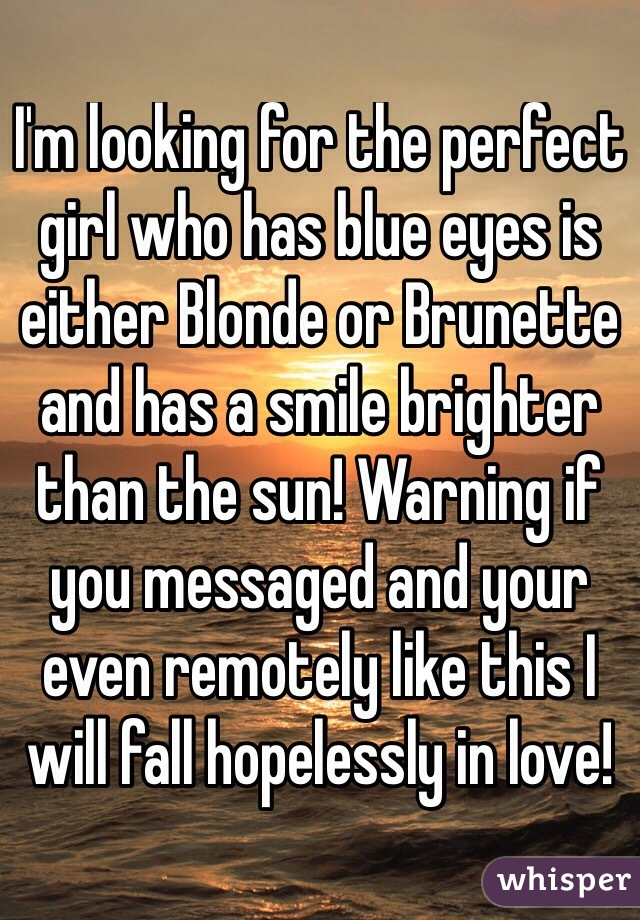 I'm looking for the perfect girl who has blue eyes is either Blonde or Brunette and has a smile brighter than the sun! Warning if you messaged and your even remotely like this I will fall hopelessly in love!