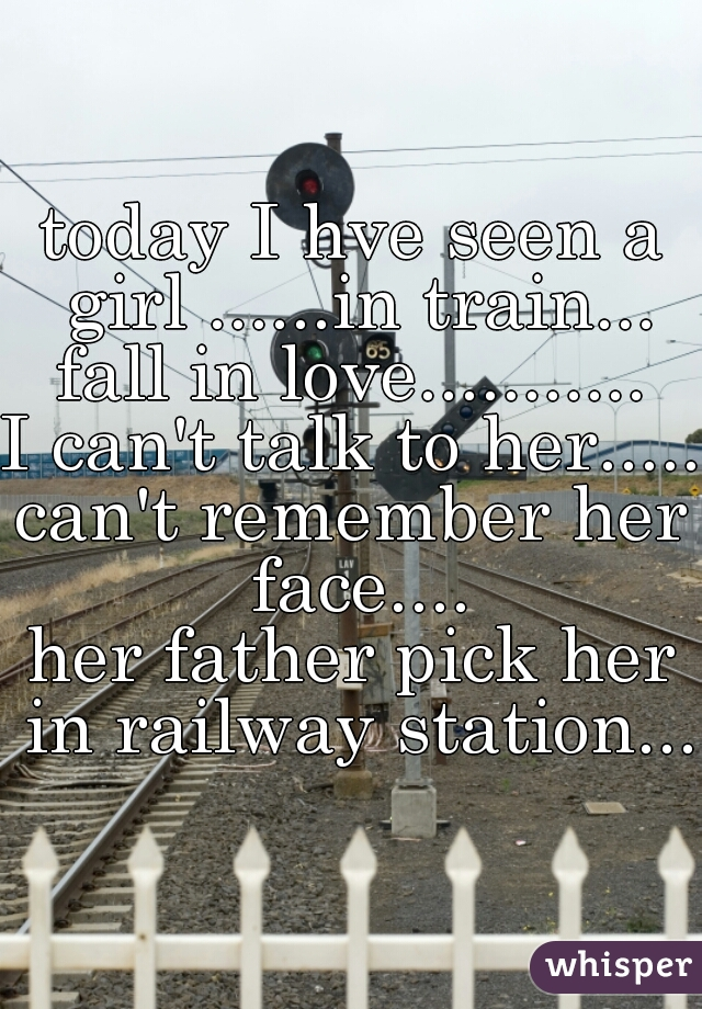 today I hve seen a girl ......in train... fall in love........... I can't talk to her..... can't remember her face.... her father pick her in railway station...