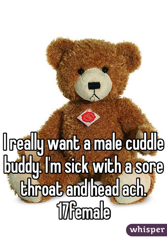 I really want a male cuddle buddy. I'm sick with a sore throat and head ach.  17female