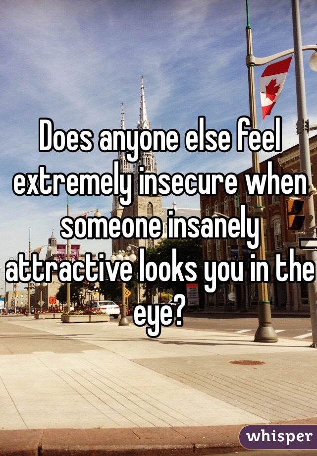 Does anyone else feel extremely insecure when someone insanely attractive looks you in the eye?