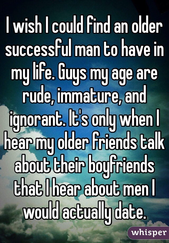 I wish I could find an older successful man to have in my life. Guys my age are rude, immature, and ignorant. It's only when I hear my older friends talk about their boyfriends that I hear about men I would actually date.