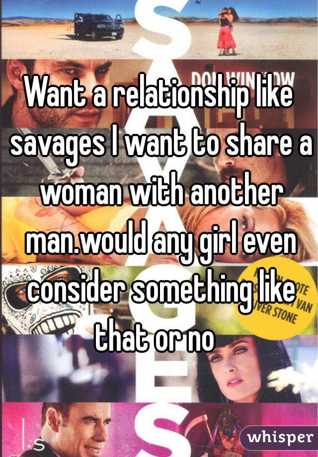 Want a relationship like savages I want to share a woman with another man.would any girl even consider something like that or no