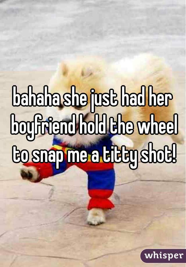 bahaha she just had her boyfriend hold the wheel to snap me a titty shot!
