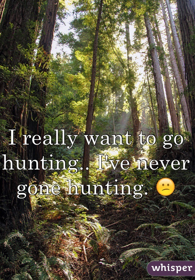 I really want to go hunting.. I've never gone hunting. 😕