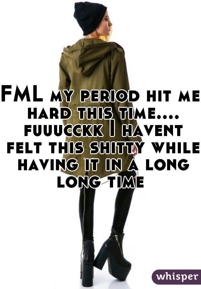 FML my period hit me hard this time.... fuuucckk I havent felt this shitty while having it in a long long time