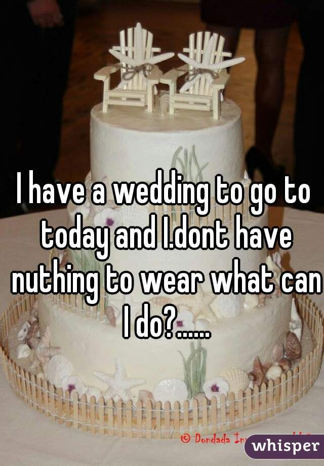 I have a wedding to go to today and I.dont have nuthing to wear what can I do?......