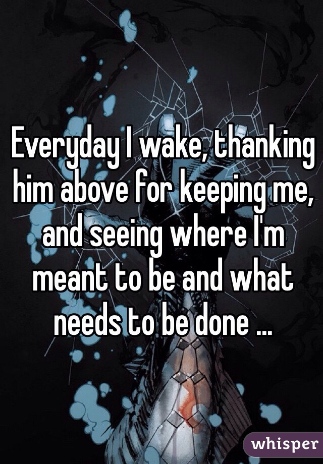 Everyday I wake, thanking him above for keeping me, and seeing where I'm meant to be and what needs to be done ...