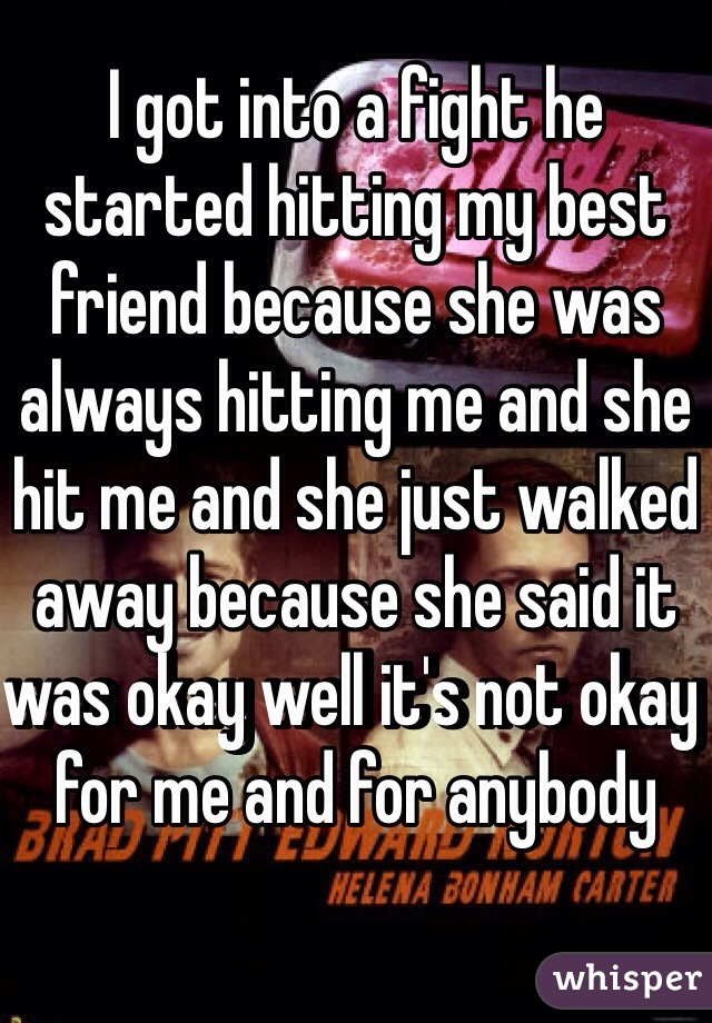 I got into a fight he started hitting my best friend because she was always hitting me and she hit me and she just walked away because she said it was okay well it's not okay for me and for anybody
