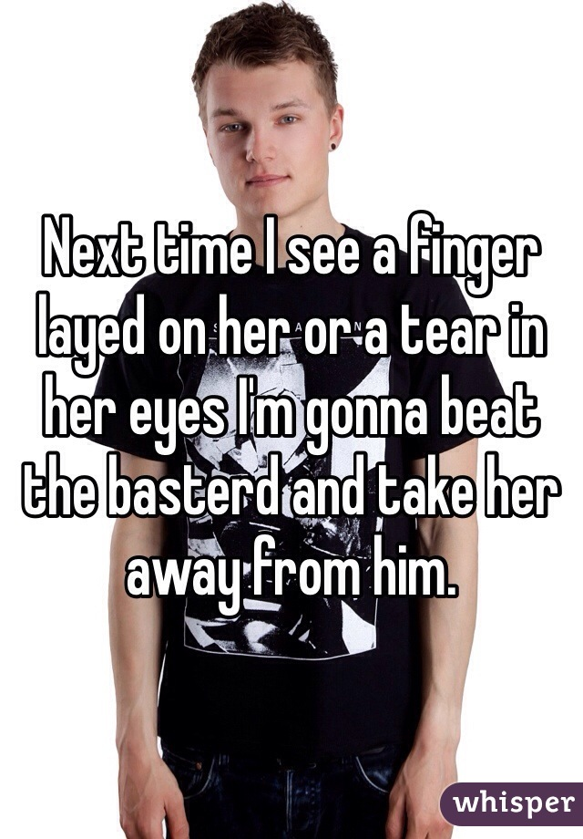 Next time I see a finger layed on her or a tear in her eyes I'm gonna beat the basterd and take her away from him.