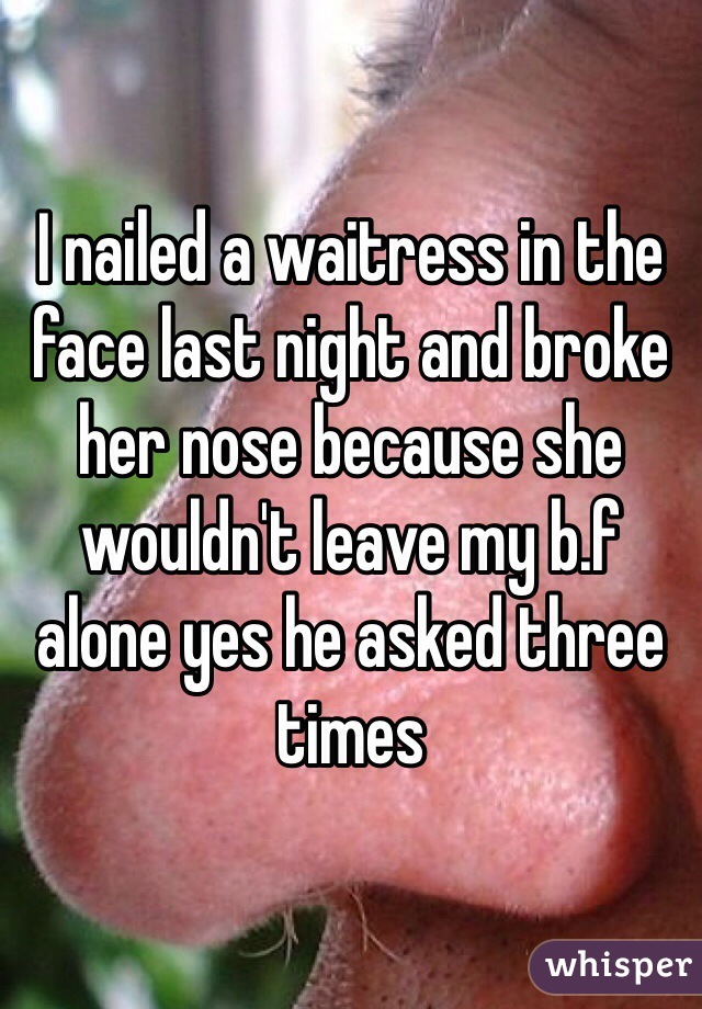 I nailed a waitress in the face last night and broke her nose because she wouldn't leave my b.f alone yes he asked three times