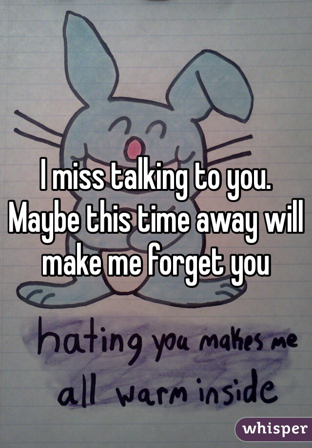 I miss talking to you. Maybe this time away will make me forget you