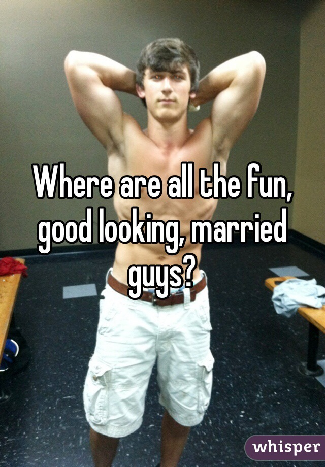 Where are all the fun, good looking, married guys?