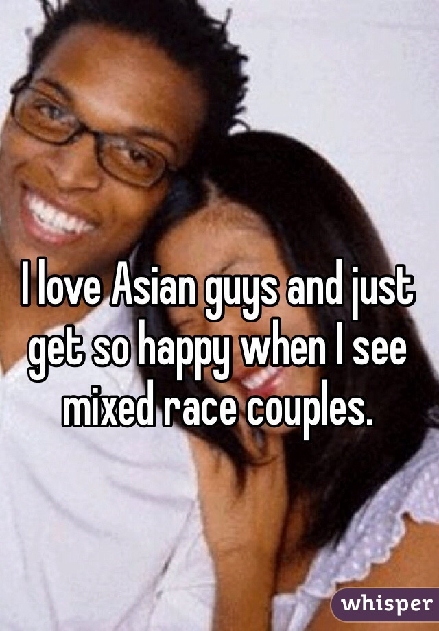 I love Asian guys and just get so happy when I see mixed race couples.