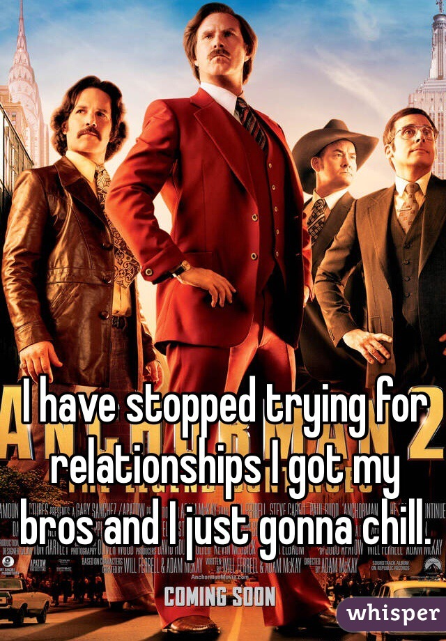 I have stopped trying for relationships I got my bros and I just gonna chill.