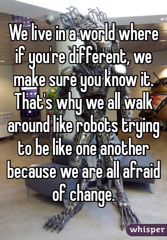 We live in a world where if you're different, we make sure you know it. That's why we all walk around like robots trying to be like one another because we are all afraid of change.
