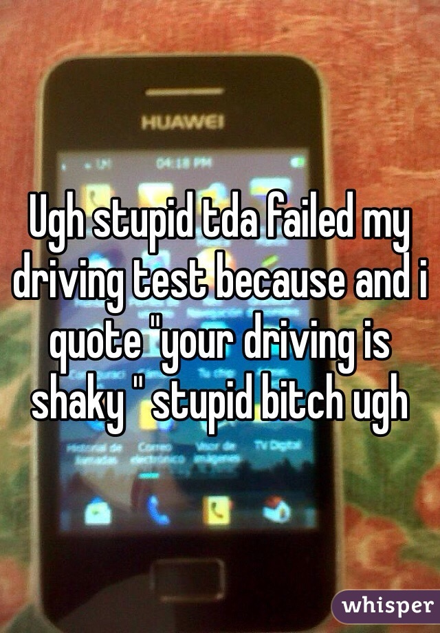 """Ugh stupid tda failed my driving test because and i quote """"your driving is shaky """" stupid bitch ugh"""