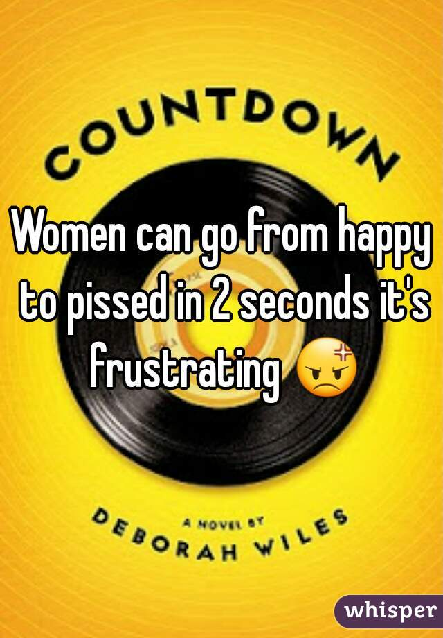 Women can go from happy to pissed in 2 seconds it's frustrating 😡