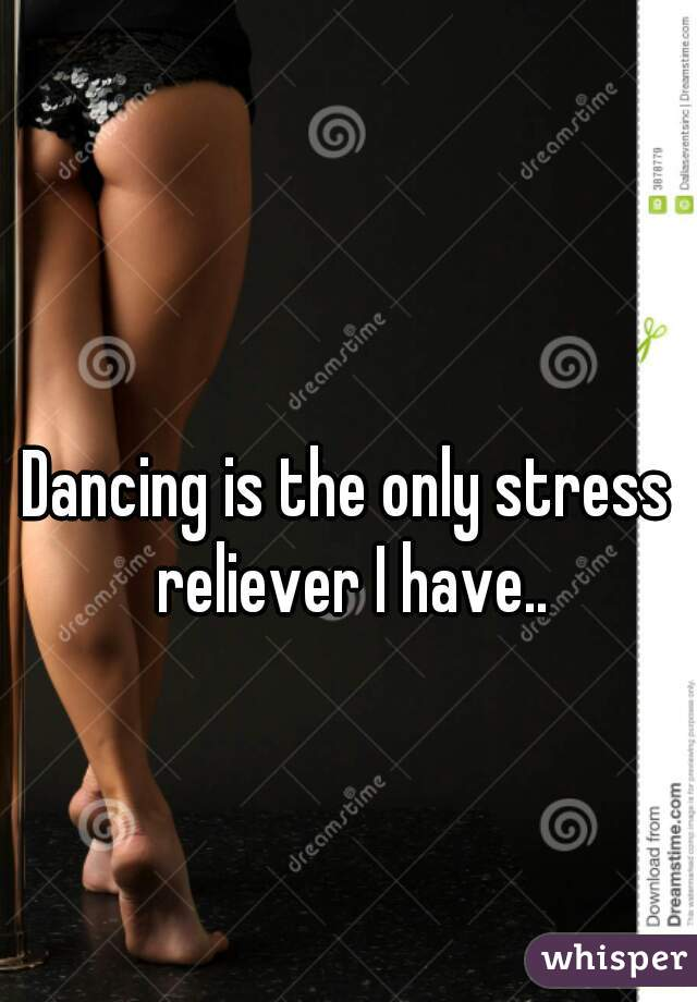 Dancing is the only stress reliever I have..