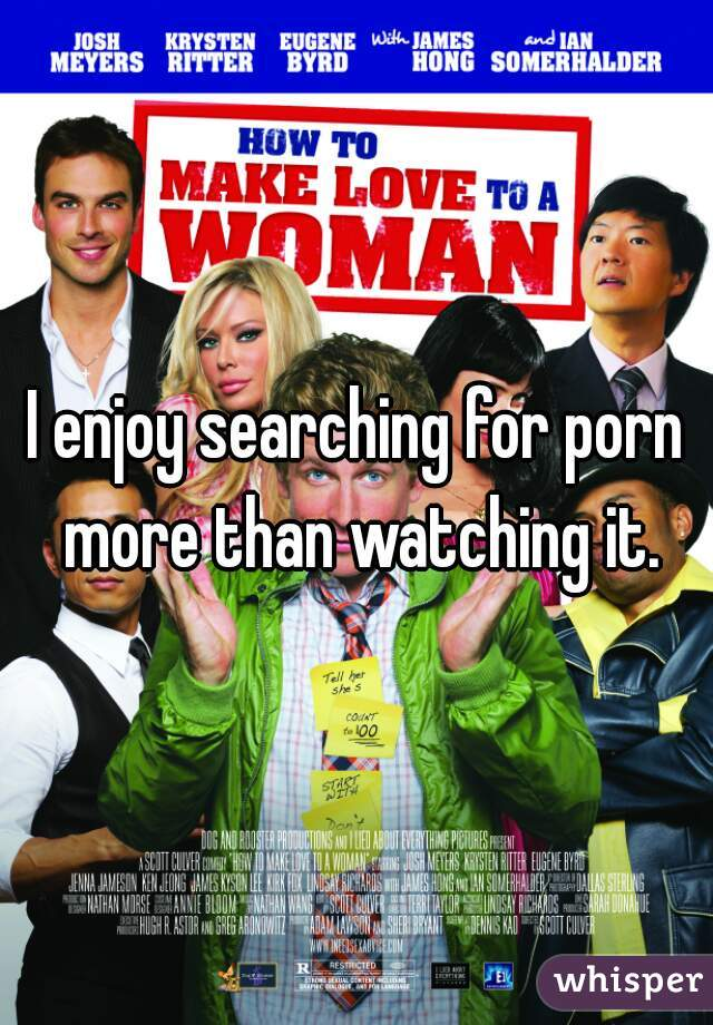 I enjoy searching for porn more than watching it.