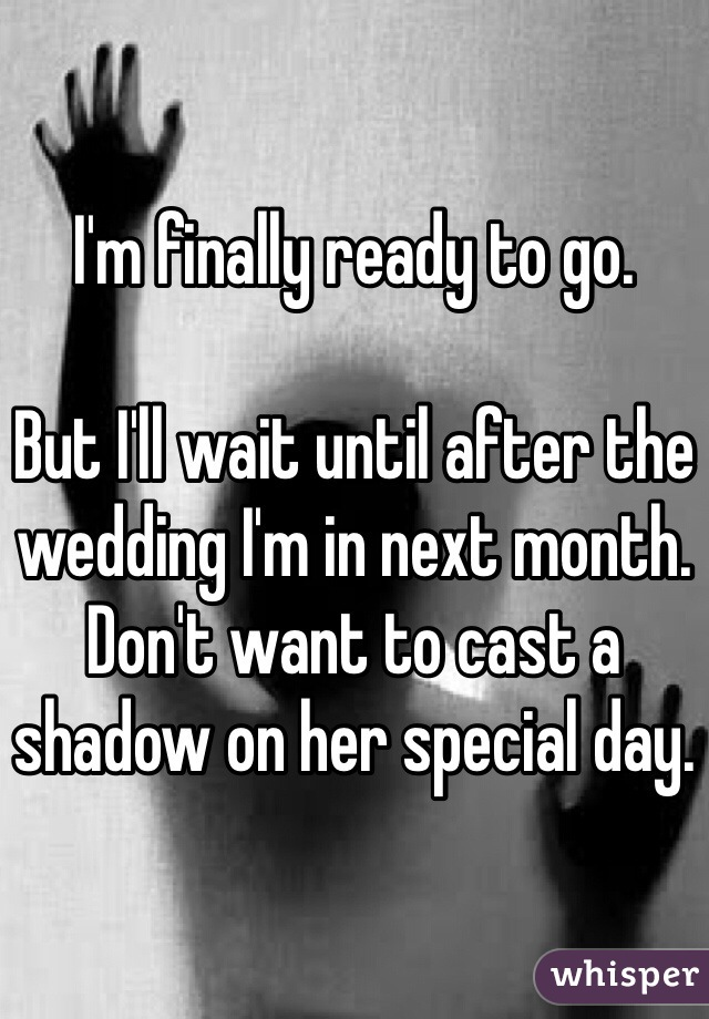 I'm finally ready to go.   But I'll wait until after the wedding I'm in next month. Don't want to cast a shadow on her special day.