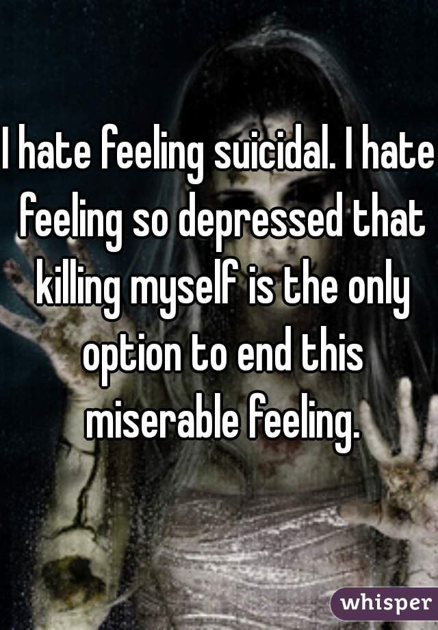 I hate feeling suicidal. I hate feeling so depressed that killing myself is the only option to end this miserable feeling.