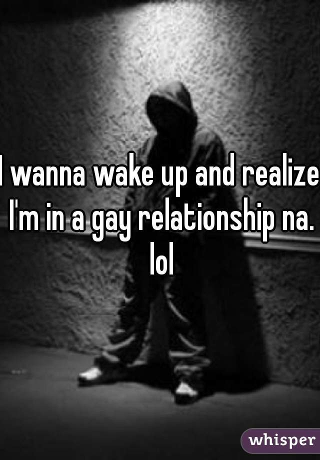 I wanna wake up and realize I'm in a gay relationship na. lol