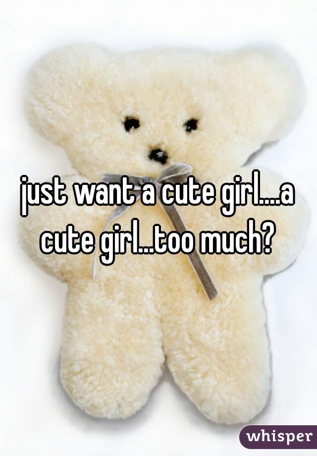 just want a cute girl....a cute girl...too much?