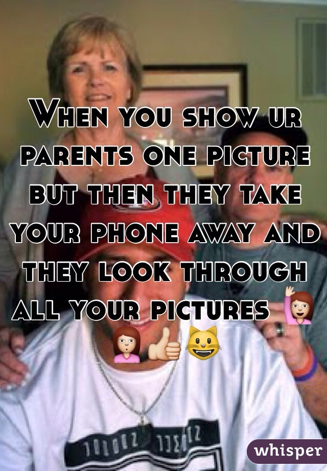 When you show ur parents one picture but then they take your phone away and they look through all your pictures 🙋🙎👍😺